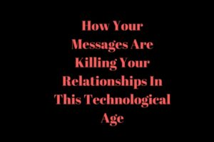 How Your Messages Are Killing Your Relationships In This Technological Age